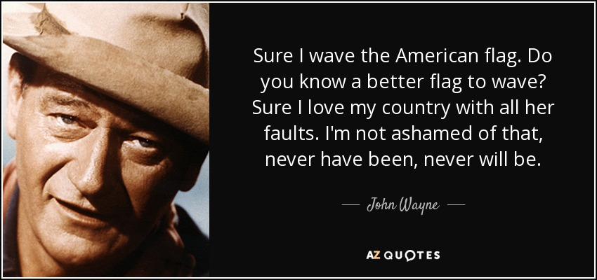 e-the-american-flag-do-you-know-a-better-flag-to-wave-sure-i-love-my-country-john-wayne-52-86-41.jpg